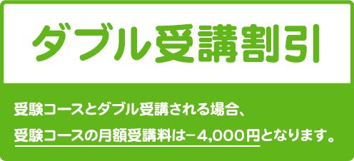 ダブル受講割引 幼児コースとダブル受講される場合、受験コースの月謝は-2,000円となります。