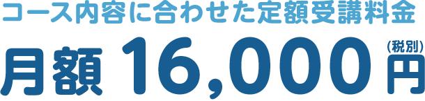 コース内容に合わせた定額受講料金 月額 16,000円(税別)