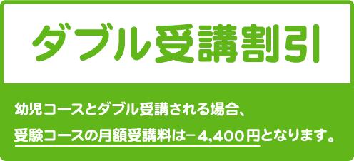 ダブル受講割引 幼児コースとダブル受講される場合、受験コースの月謝は-4,400円となります。